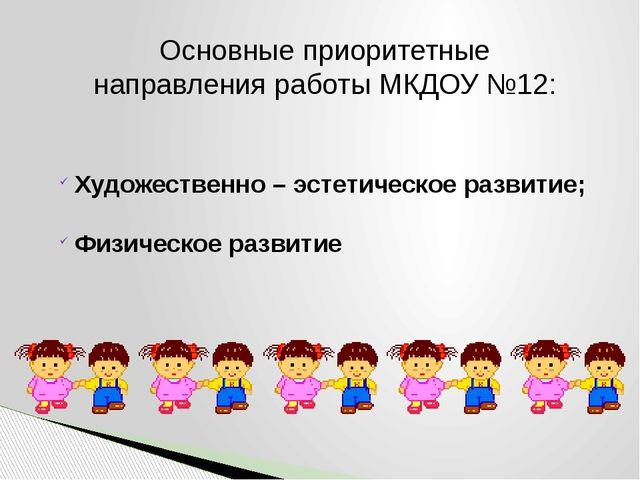 Основные приоритетные направления работы МКДОУ №12: Художественно – эстетичес...