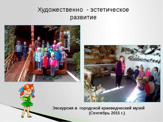 Экскурсия в городской краеведческий музей (Сентябрь 2015 г.) Художественно -...