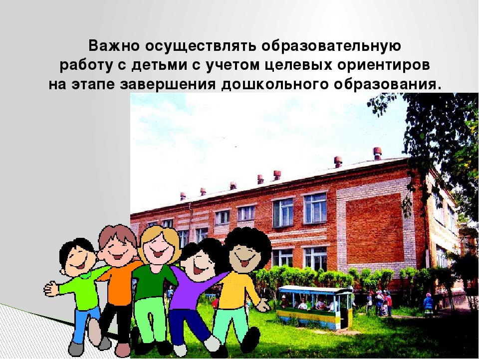 Важно осуществлять образовательную работу с детьми с учетом целевых ориентир...