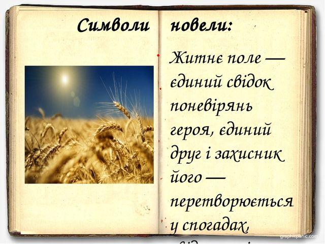 Символи новели: Житнє поле — єдиний свідок поневірянь героя, єдиний друг і за...