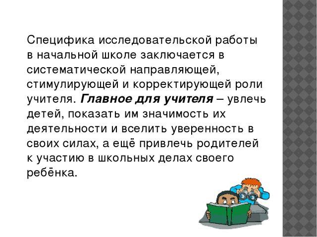 Специфика исследовательской работы в начальной школе заключается в системати...