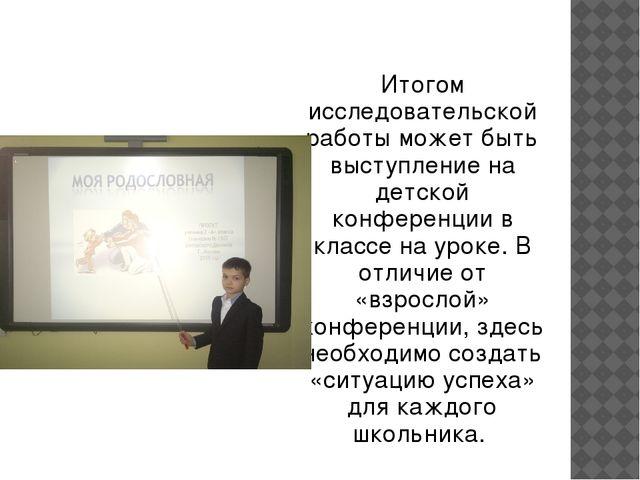 Итогом исследовательской работы может быть выступление на детской конференци...