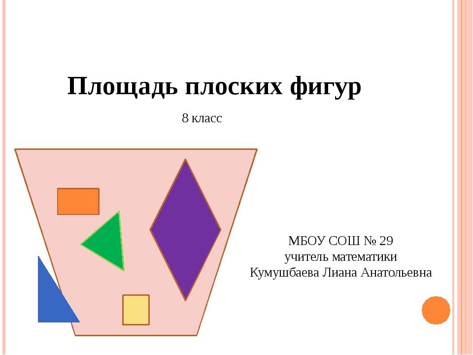 Площадь плоских фигур 8 класс МБОУ СОШ № 29 учитель математики Кумушбаева Ли...