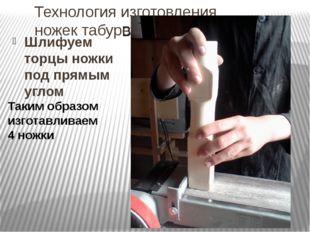 Технология изготовления ножек табурета Шлифуем торцы ножки под прямым углом Т
