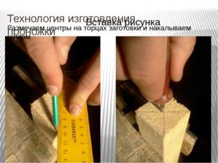 Технология изготовления проножки Размечаем центры на торцах заготовки и накал