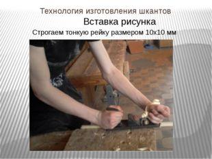 Технология изготовления шкантов Строгаем тонкую рейку размером 10х10 мм