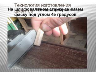 Технология изготовления шкантов На шлифовальном станке снимаем фаску под угло