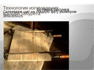 Технология изготовления крышки табурета Склеиваем щит на гладкую фугу размеро