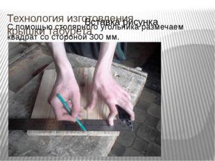 Технология изготовления крышки табурета С помощью столярного угольника размеч