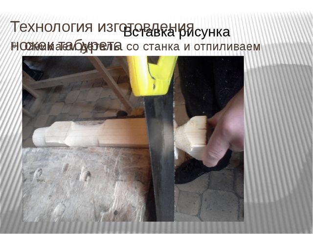Технология изготовления ножек табурета Снимаем деталь со станка и отпиливаем...