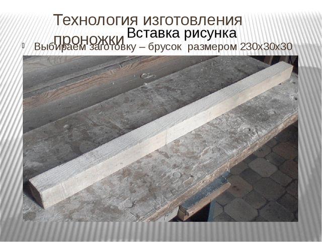 Технология изготовления проножки Выбираем заготовку – брусок размером 230х30х30