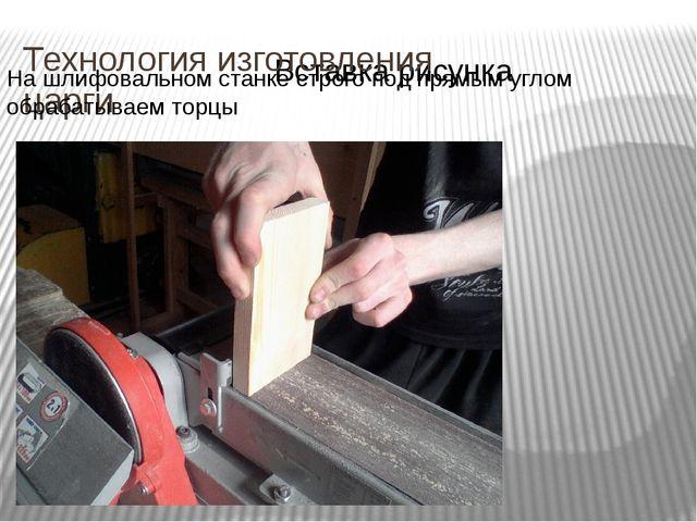 Технология изготовления царги На шлифовальном станке строго под прямым углом...