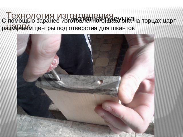 Технология изготовления царги С помощью заранее изготовленного шаблона на тор...