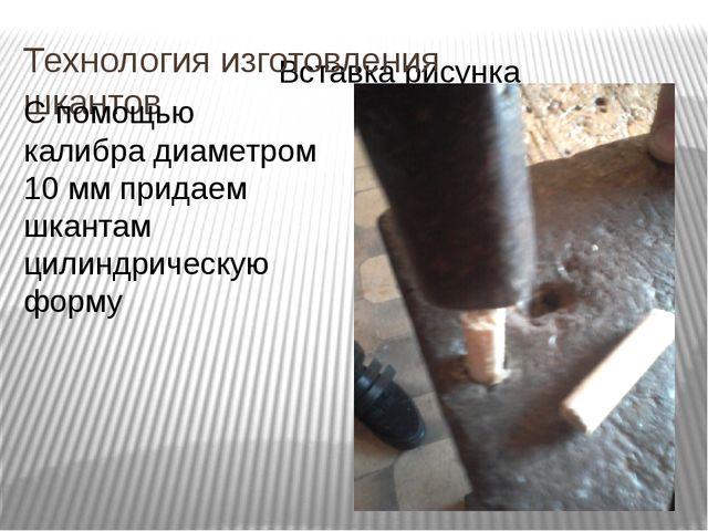 Технология изготовления шкантов С помощью калибра диаметром 10 мм придаем шка...