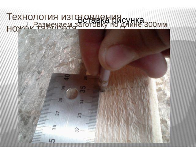 Технология изготовления ножек табурета Размечаем заготовку по длине 300мм