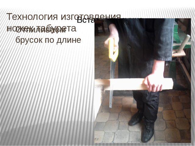Технология изготовления ножек табурета Отпиливаем брусок по длине