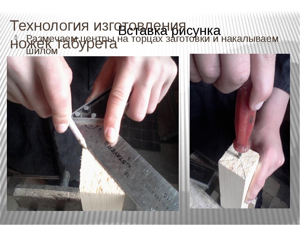 Технология изготовления ножек табурета Размечаем центры на торцах заготовки и...