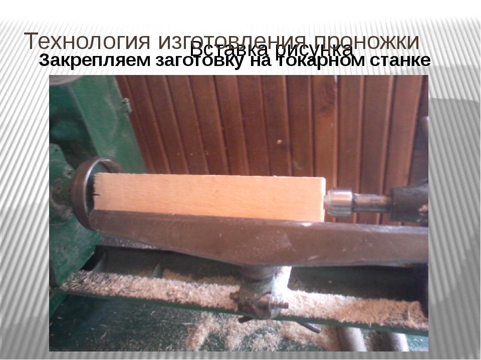 Технология изготовления проножки Закрепляем заготовку на токарном станке