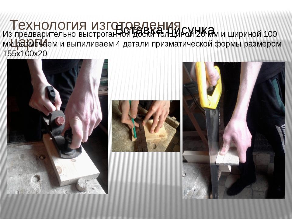 Технология изготовления царги Из предварительно выстроганной доски толщиной 2...
