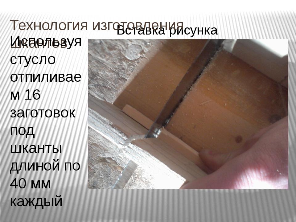 Технология изготовления шкантов Используя стусло отпиливаем 16 заготовок под...