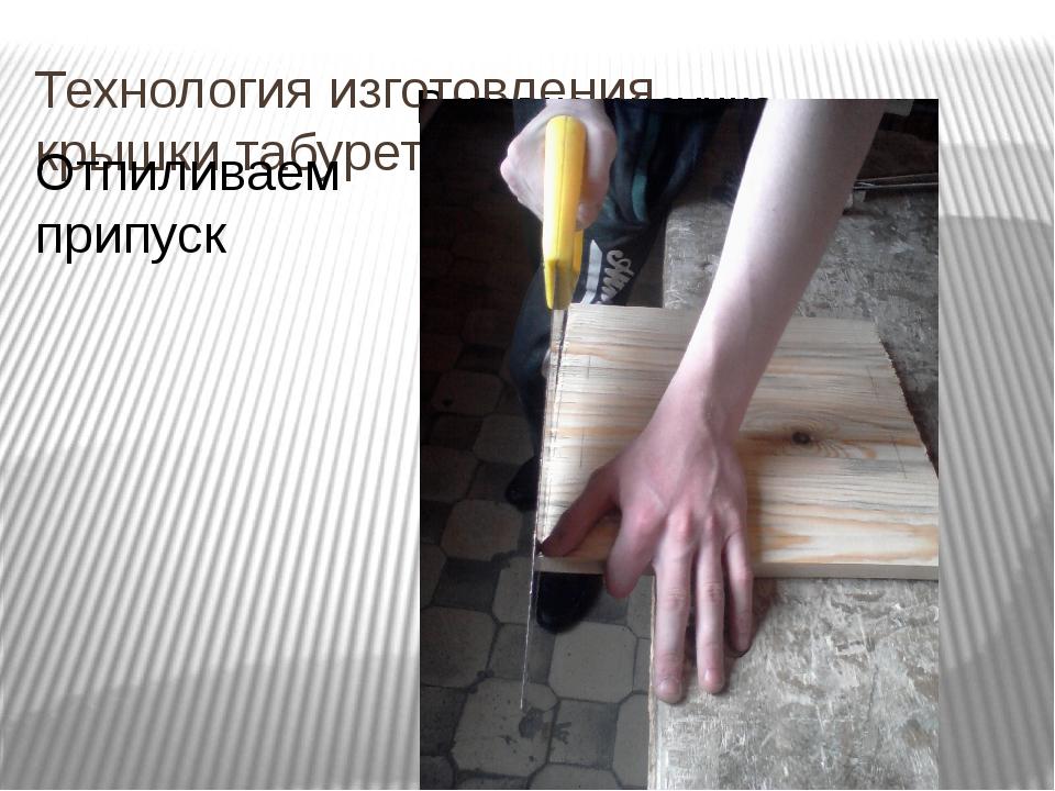 Технология изготовления крышки табурета Отпиливаем припуск