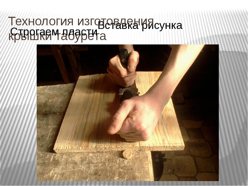 Технология изготовления крышки табурета Строгаем пласти