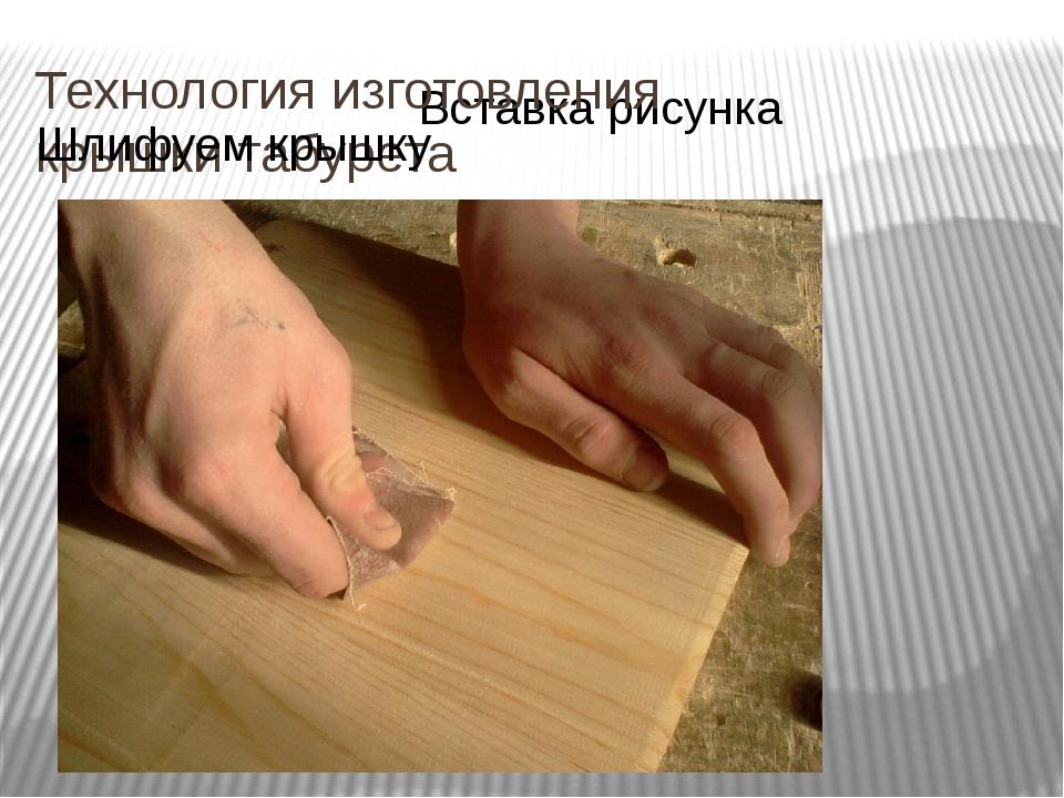 Технология изготовления крышки табурета Шлифуем крышку