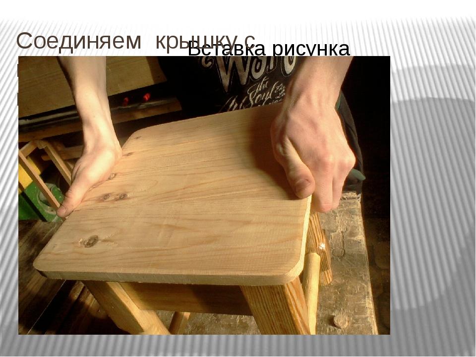 Соединяем крышку с корпусом табурета на клей