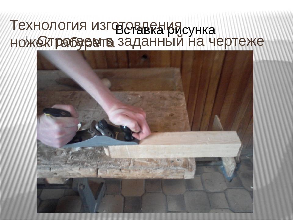 Технология изготовления ножек табурета Строгаем в заданный на чертеже размер...