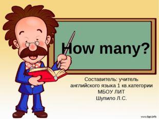 How many? Составитель: учитель английского языка 1 кв.категории МБОУ ЛИТ Шупи