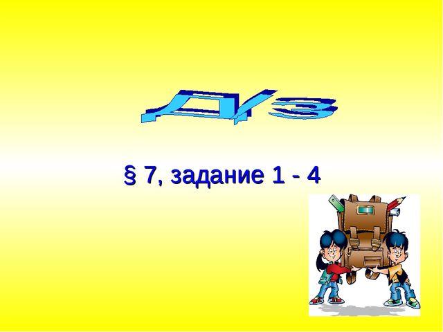 § 7, задание 1 - 4