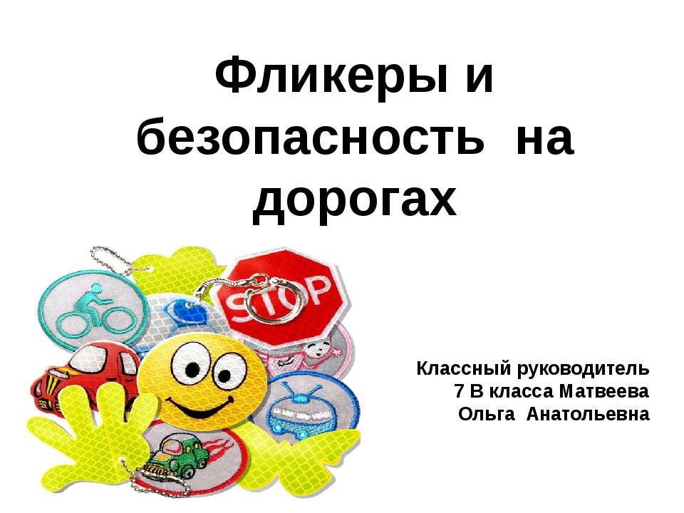 Фликеры и безопасность на дорогах Классный руководитель 7 В класса Матвеева О...