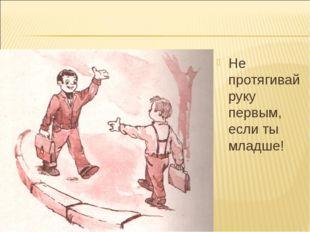 Не протягивай руку первым, если ты младше!