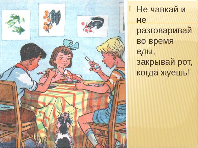 Не чавкай и не разговаривай во время еды, закрывай рот, когда жуешь!