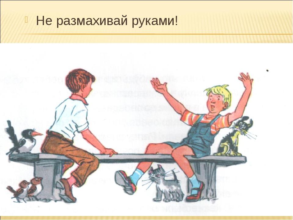 Не размахивай руками!