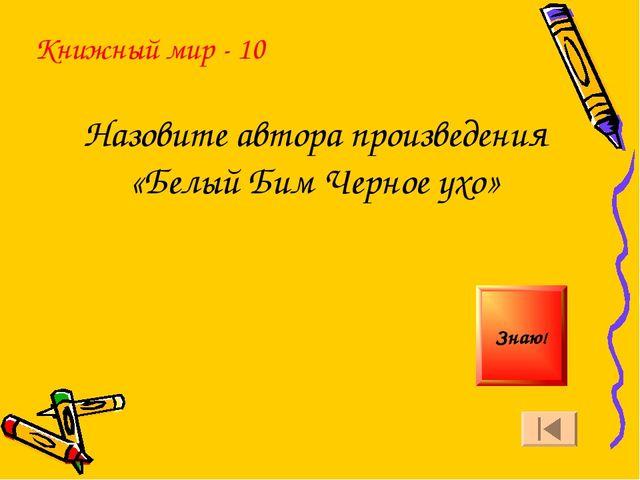 Книжный мир - 10 Назовите автора произведения «Белый Бим Черное ухо» Знаю!