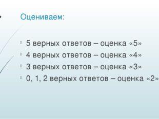 Оцениваем: 5 верных ответов – оценка «5» 4 верных ответов – оценка «4» 3 верн
