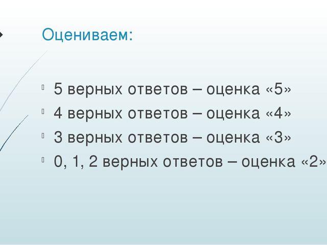 Оцениваем: 5 верных ответов – оценка «5» 4 верных ответов – оценка «4» 3 верн...