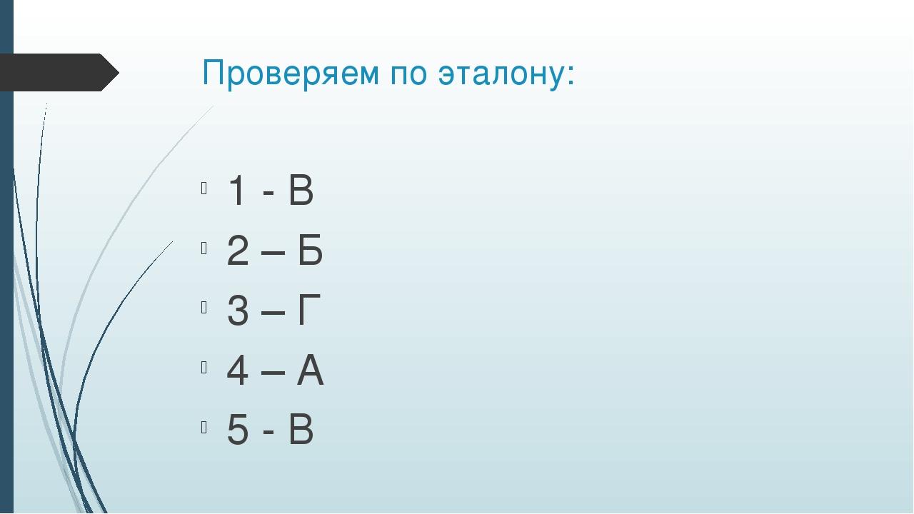 Проверяем по эталону: 1 - В 2 – Б 3 – Г 4 – А 5 - В