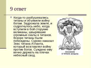 9 ответ Когда-то разбушевались титаны и объявили войну богам. Задрожала земля