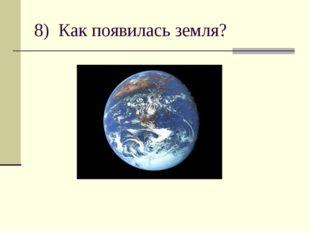 8) Как появилась земля?