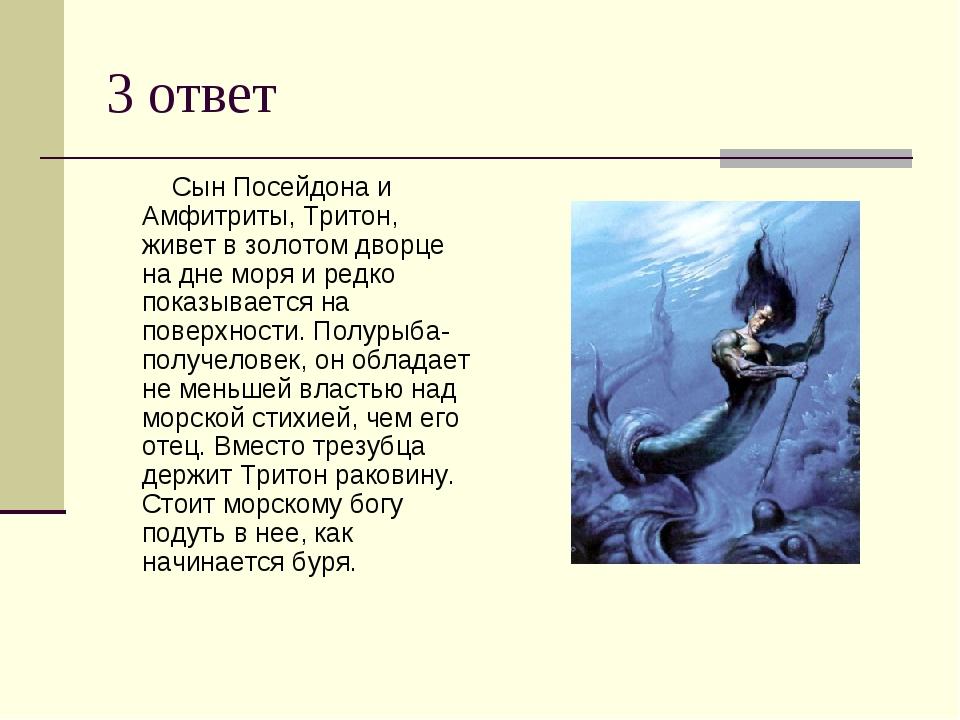 3 ответ Сын Посейдона и Амфитриты, Тритон, живет в золотом дворце на дне моря...