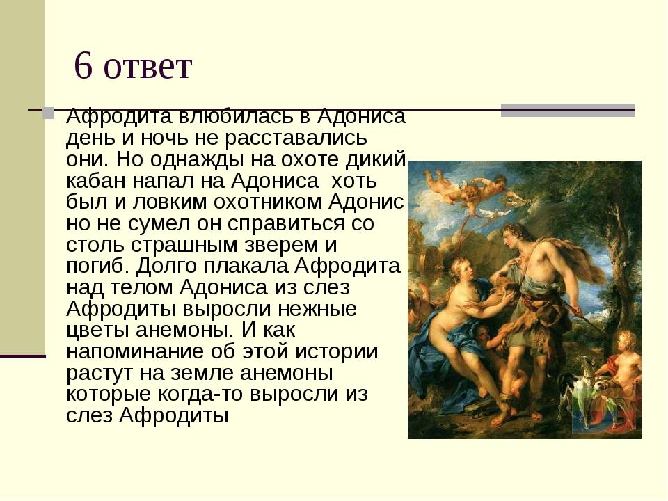 6 ответ Афродита влюбилась в Адониса день и ночь не расставались они. Но одна...