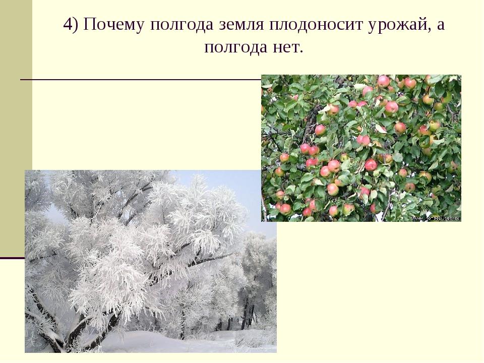 4) Почему полгода земля плодоносит урожай, а полгода нет.