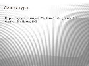 Литература Теория государства и права: Учебник / В.Л. Кулапов, А.В. Малько.-
