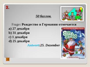 2. 50 баллов. Frage: Рождество в Германии отмечается а) 27 декабря b) 31 дека