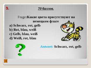 3. 70 баллов. Frage:Какие цвета присутствуют на немецком флаге а) Schwarz, ro
