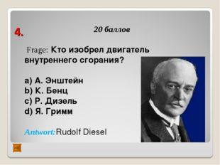 4. 20 баллов Frage: Кто изобрел двигатель внутреннего сгорания? а) А. Энштейн