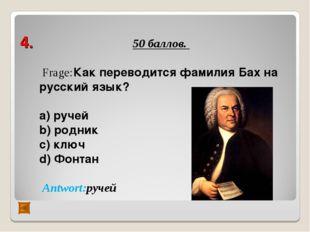 4. 50 баллов. Frage:Как переводится фамилия Бах на русский язык? а) ручей b)