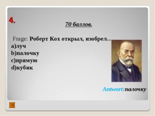4. 70 баллов. Frage: Роберт Кох открыл, изобрел… а)луч b)палочку c)прямую d)к